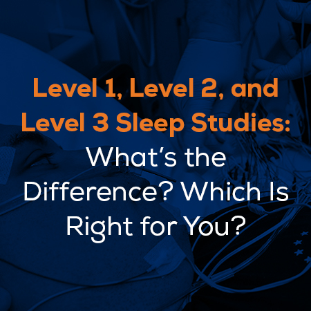 Level 1, Level 2, and Level 3 Sleep Studies: What's the Difference? Which Is Right for You?