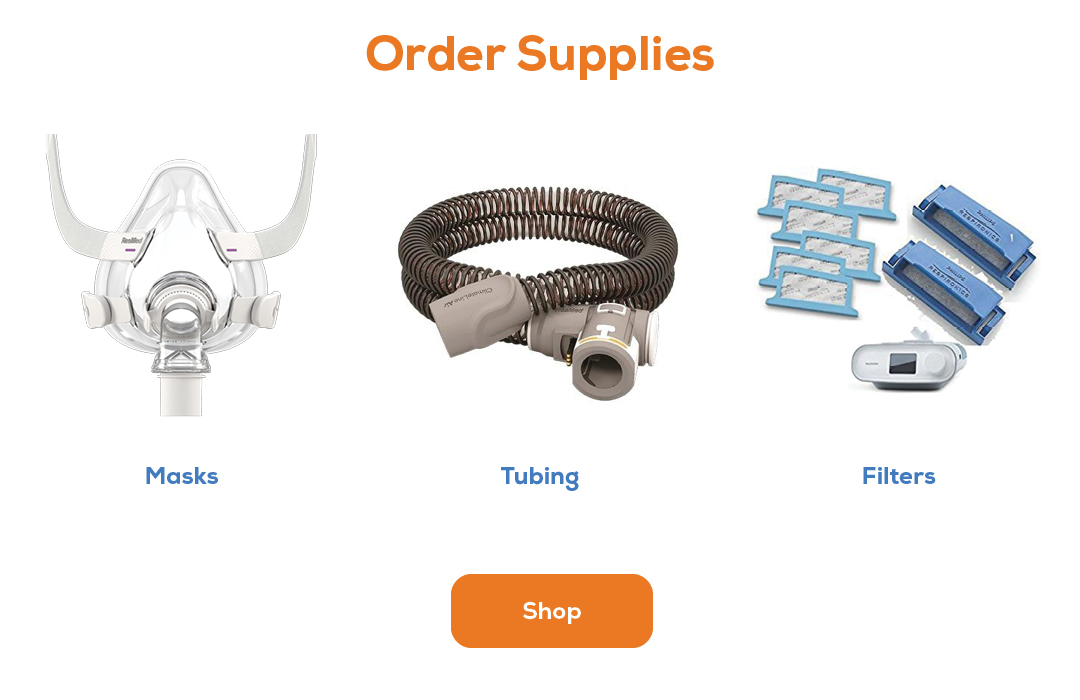 Order products! We offer CPAP supplies, cleaning accessories, masks, tubing, and filters.